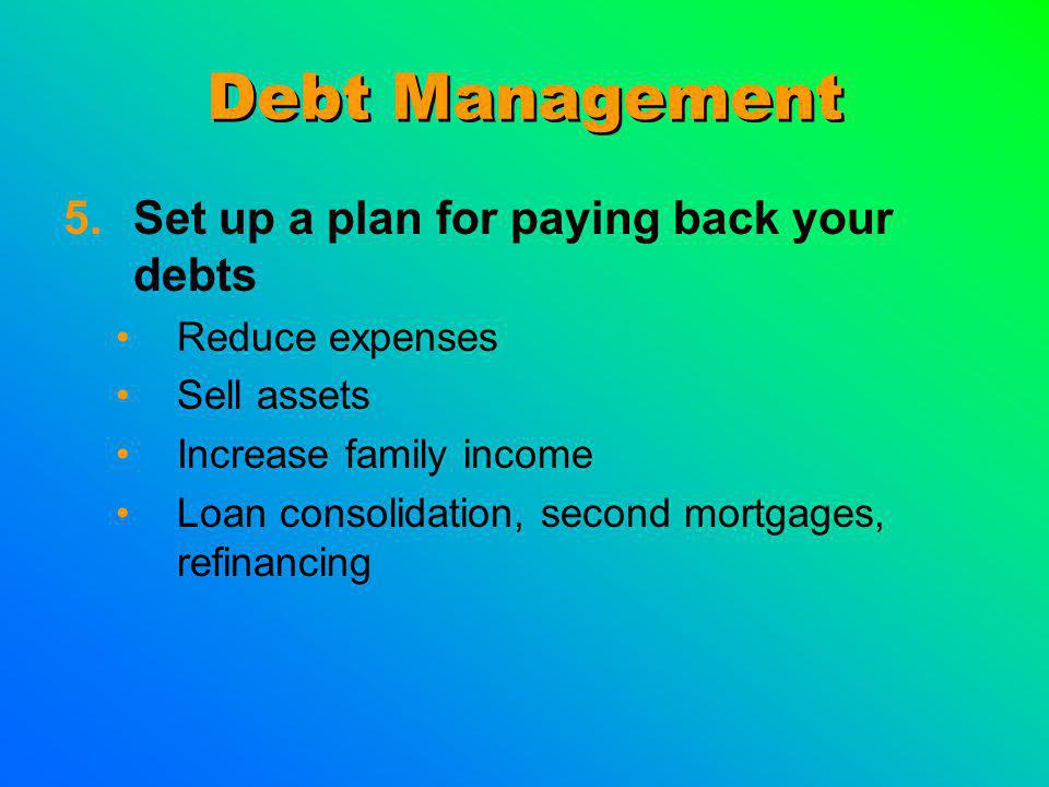Debt Management 5.Set up a plan for paying back your debts Reduce expenses Sell assets Increase family income Loan consolidation, second mortgages, refinancing