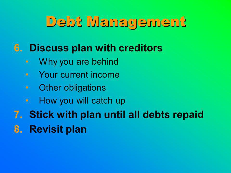 Debt Management 6.Discuss plan with creditors Why you are behind Your current income Other obligations How you will catch up 7.Stick with plan until all debts repaid 8.Revisit plan