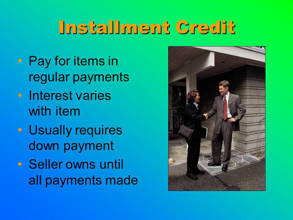 Installment Credit Pay for items in regular payments Interest varies with item Usually requires down payment Seller owns until all payments made