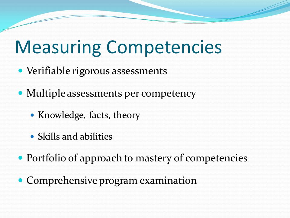 Measuring Competencies Verifiable rigorous assessments Multiple assessments per competency Knowledge, facts, theory Skills and abilities Portfolio of approach to mastery of competencies Comprehensive program examination