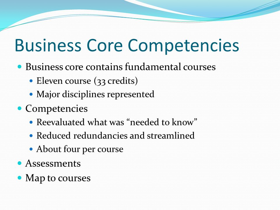 Business Core Competencies Business core contains fundamental courses Eleven course (33 credits) Major disciplines represented Competencies Reevaluated what was needed to know Reduced redundancies and streamlined About four per course Assessments Map to courses