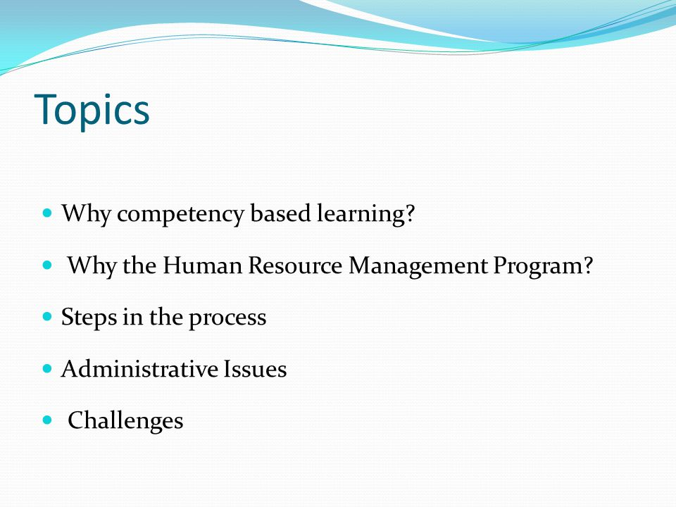 Topics Why competency based learning. Why the Human Resource Management Program.