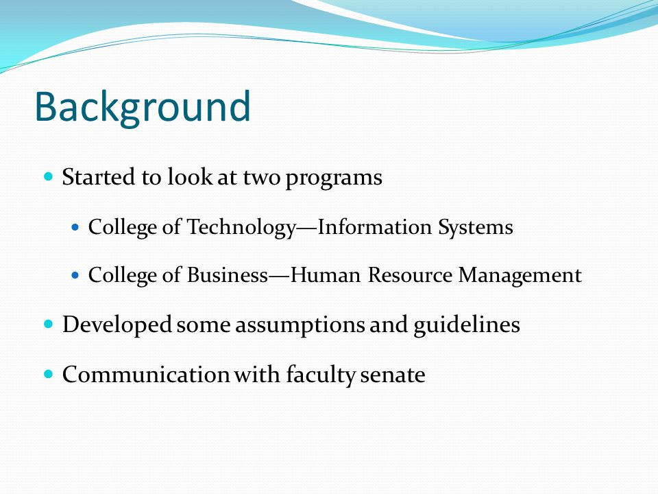 Background Started to look at two programs College of TechnologyInformation Systems College of BusinessHuman Resource Management Developed some assumptions and guidelines Communication with faculty senate