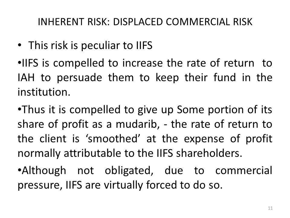 INHERENT RISK: DISPLACED COMMERCIAL RISK This risk is peculiar to IIFS IIFS is compelled to increase the rate of return to IAH to persuade them to keep their fund in the institution.