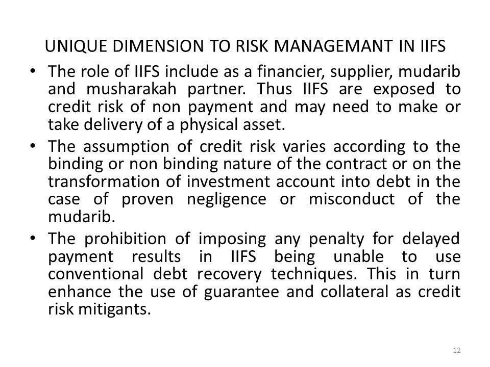 UNIQUE DIMENSION TO RISK MANAGEMANT IN IIFS The role of IIFS include as a financier, supplier, mudarib and musharakah partner.