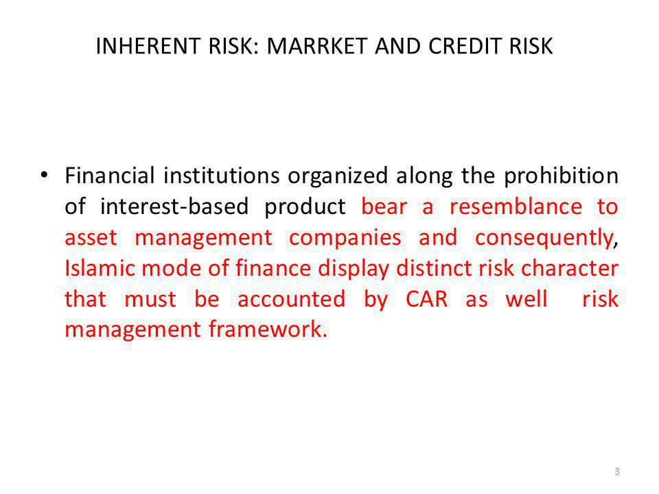 INHERENT RISK: MARRKET AND CREDIT RISK Financial institutions organized along the prohibition of interest-based product bear a resemblance to asset management companies and consequently, Islamic mode of finance display distinct risk character that must be accounted by CAR as well risk management framework.