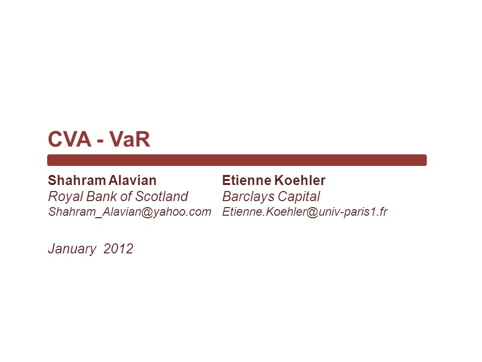 Etienne Koehler Barclays Capital Etienne.Koehler@univ-paris1.fr CVA - VaR January 2012 Shahram Alavian Royal Bank of Scotland Shahram_Alavian@yahoo.com
