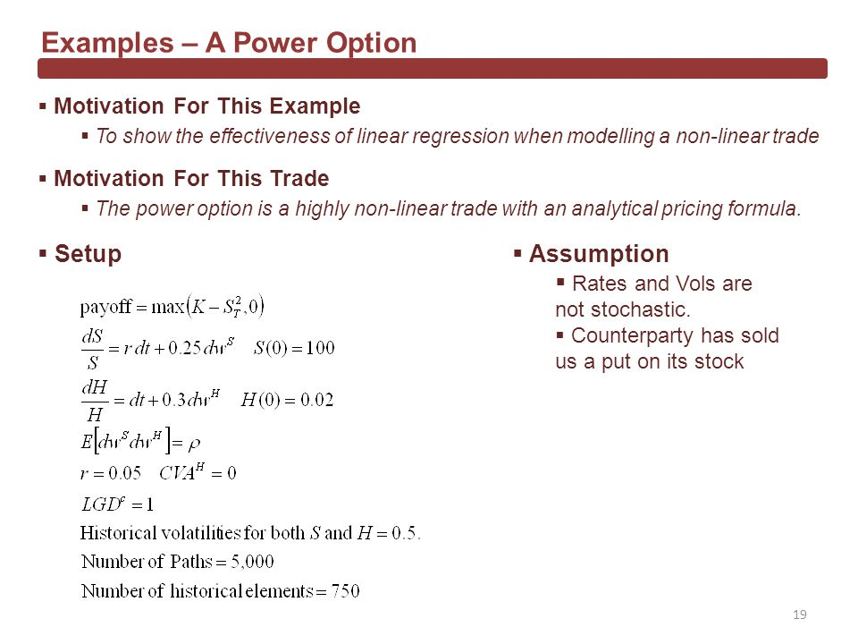Examples – A Power Option Motivation For This Example To show the effectiveness of linear regression when modelling a non-linear trade Motivation For This Trade The power option is a highly non-linear trade with an analytical pricing formula.