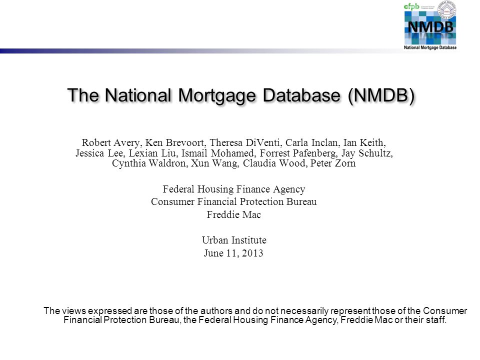 The National Mortgage Database (NMDB) Robert Avery, Ken Brevoort, Theresa DiVenti, Carla Inclan, Ian Keith, Jessica Lee, Lexian Liu, Ismail Mohamed, Forrest Pafenberg, Jay Schultz, Cynthia Waldron, Xun Wang, Claudia Wood, Peter Zorn Federal Housing Finance Agency Consumer Financial Protection Bureau Freddie Mac Urban Institute June 11, 2013 The views expressed are those of the authors and do not necessarily represent those of the Consumer Financial Protection Bureau, the Federal Housing Finance Agency, Freddie Mac or their staff.