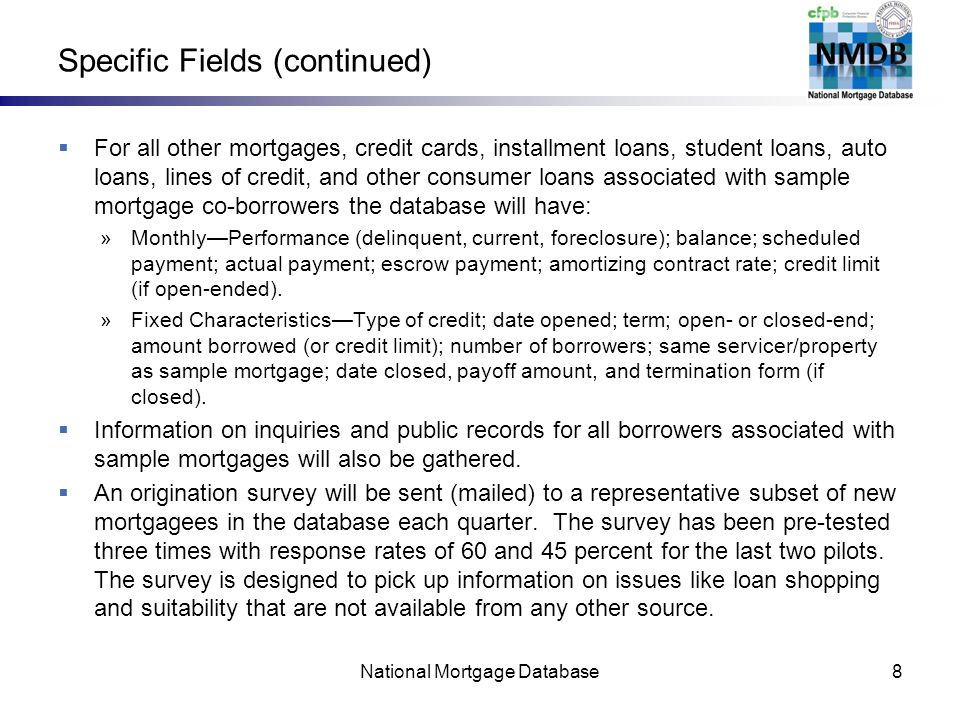 Specific Fields (continued) For all other mortgages, credit cards, installment loans, student loans, auto loans, lines of credit, and other consumer loans associated with sample mortgage co-borrowers the database will have: »MonthlyPerformance (delinquent, current, foreclosure); balance; scheduled payment; actual payment; escrow payment; amortizing contract rate; credit limit (if open-ended).