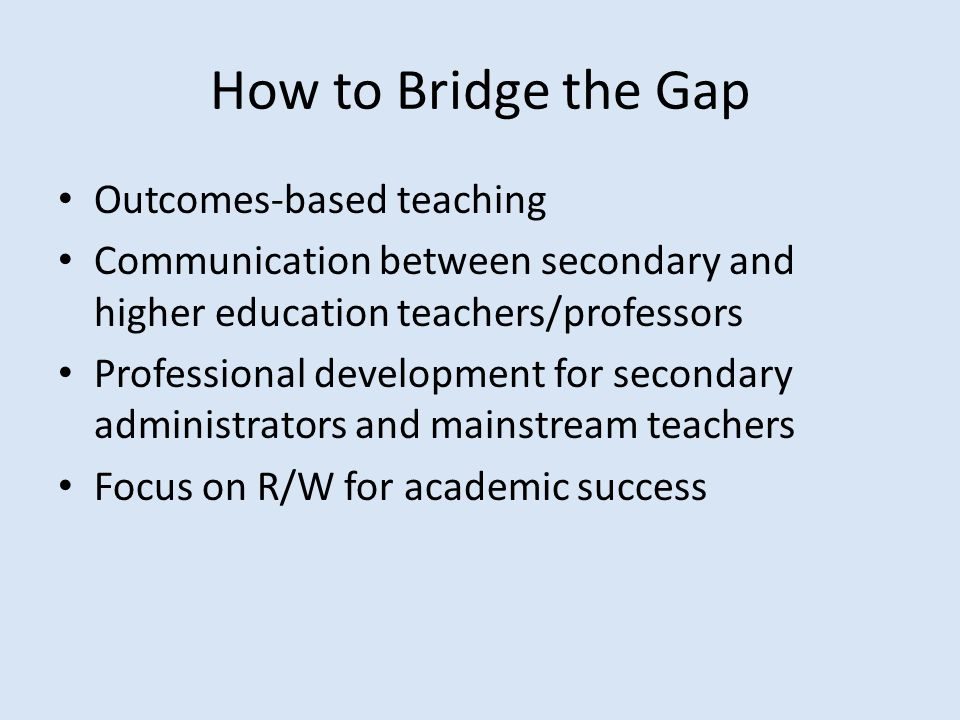 How to Bridge the Gap Outcomes-based teaching Communication between secondary and higher education teachers/professors Professional development for secondary administrators and mainstream teachers Focus on R/W for academic success