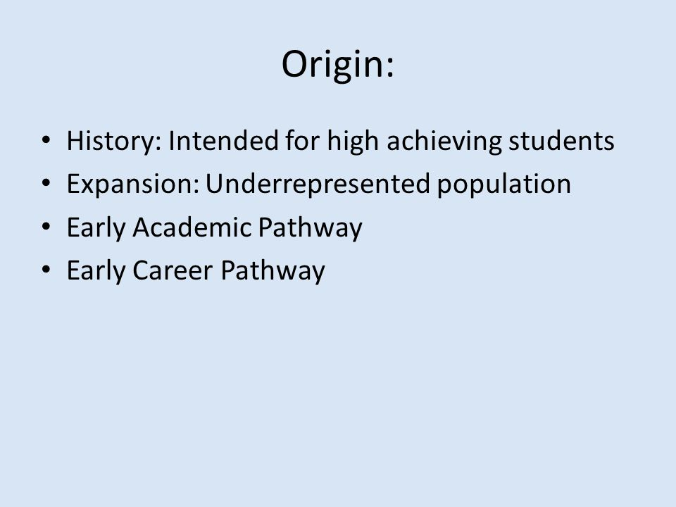 Origin: History: Intended for high achieving students Expansion: Underrepresented population Early Academic Pathway Early Career Pathway
