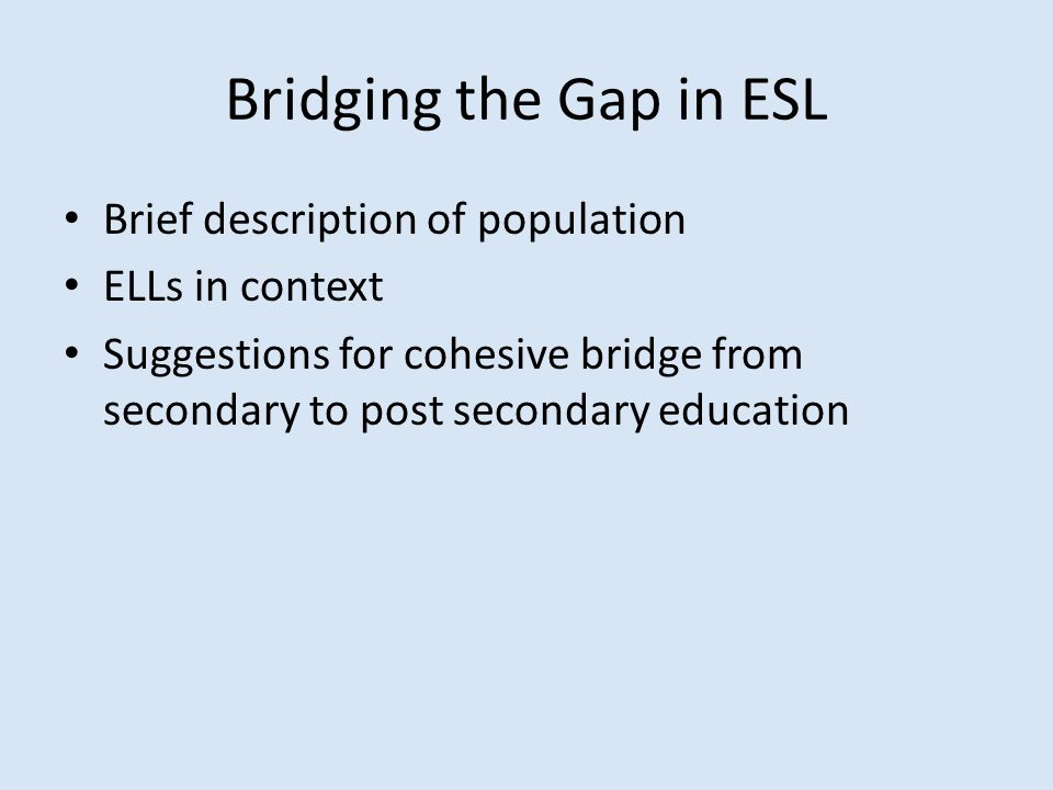 Bridging the Gap in ESL Brief description of population ELLs in context Suggestions for cohesive bridge from secondary to post secondary education