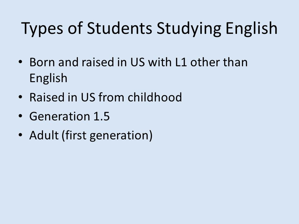 Types of Students Studying English Born and raised in US with L1 other than English Raised in US from childhood Generation 1.5 Adult (first generation)