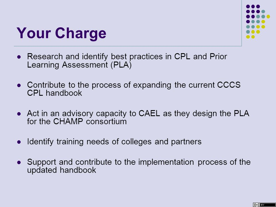 Your Charge Research and identify best practices in CPL and Prior Learning Assessment (PLA) Contribute to the process of expanding the current CCCS CPL handbook Act in an advisory capacity to CAEL as they design the PLA for the CHAMP consortium Identify training needs of colleges and partners Support and contribute to the implementation process of the updated handbook