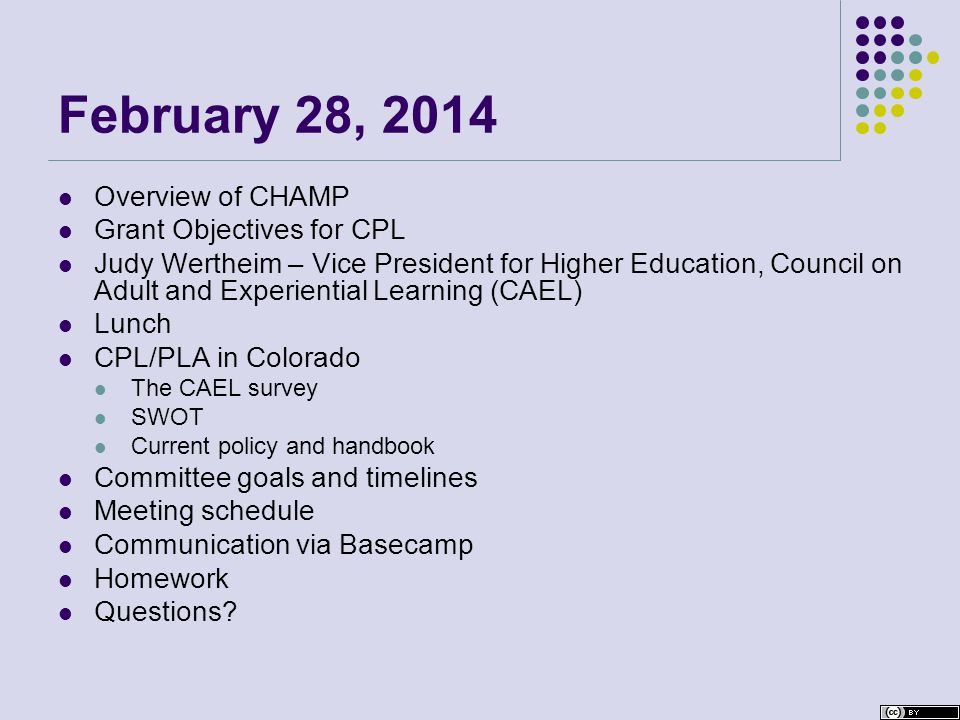 February 28, 2014 Overview of CHAMP Grant Objectives for CPL Judy Wertheim – Vice President for Higher Education, Council on Adult and Experiential Learning (CAEL) Lunch CPL/PLA in Colorado The CAEL survey SWOT Current policy and handbook Committee goals and timelines Meeting schedule Communication via Basecamp Homework Questions