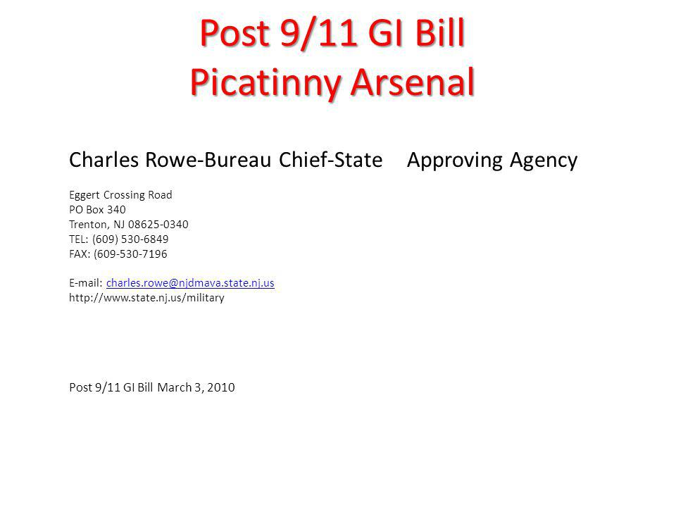 Post 9/11 GI Bill Picatinny Arsenal Charles Rowe-Bureau Chief-State Approving Agency Eggert Crossing Road PO Box 340 Trenton, NJ 08625-0340 TEL: (609) 530-6849 FAX: (609-530-7196 E-mail: charles.rowe@njdmava.state.nj.uscharles.rowe@njdmava.state.nj.us http://www.state.nj.us/military Post 9/11 GI Bill March 3, 2010
