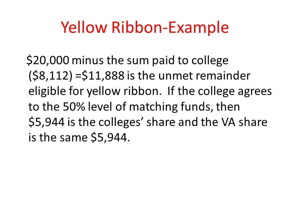 Yellow Ribbon-Example $20,000 minus the sum paid to college ($8,112) =$11,888 is the unmet remainder eligible for yellow ribbon.