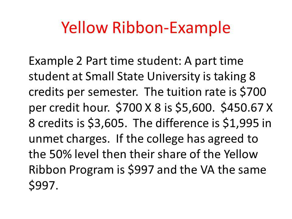 Yellow Ribbon-Example Example 2 Part time student: A part time student at Small State University is taking 8 credits per semester.