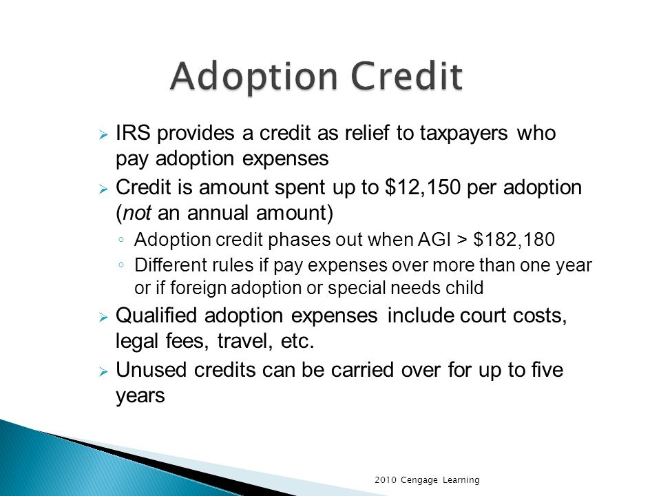 IRS provides a credit as relief to taxpayers who pay adoption expenses Credit is amount spent up to $12,150 per adoption (not an annual amount) Adoption credit phases out when AGI > $182,180 Different rules i f pay expenses over more than one year or if foreign adoption or special needs child Qualified adoption expenses include court costs, legal fees, travel, etc.