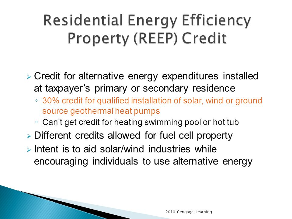 Credit for alternative energy expenditures installed at taxpayers primary or secondary residence 30% credit for qualified installation of solar, wind or ground source geothermal heat pumps Cant get credit for heating swimming pool or hot tub Different credits allowed for fuel cell property Intent is to aid solar/wind industries while encouraging individuals to use alternative energy 2010 Cengage Learning
