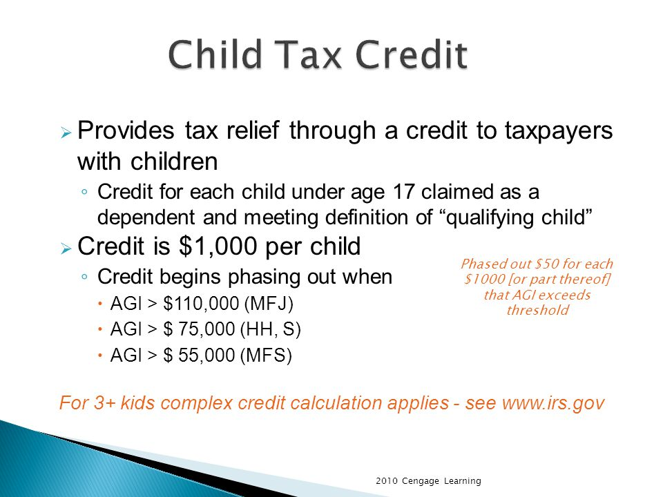 Provides tax relief through a credit to taxpayers with children Credit for each child under age 17 claimed as a dependent and meeting definition of qualifying child Credit is $1,000 per child Credit begins phasing out when AGI > $110,000 (MFJ) AGI > $ 75,000 (HH, S) AGI > $ 55,000 (MFS) For 3+ kids complex credit calculation applies - see www.irs.gov 2010 Cengage Learning Phased out $50 for each $1000 [or part thereof] that AGI exceeds threshold