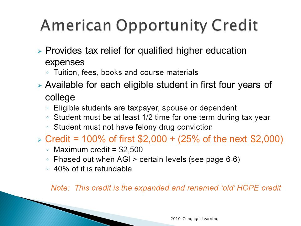 Provides tax relief for qualified higher education expenses Tuition, fees, books and course materials Available for each eligible student in first four years of college Eligible students are taxpayer, spouse or dependent Student must be at least 1/2 time for one term during tax year Student must not have felony drug conviction Credit = 100% of first $2,000 + (25% of the next $2,000) Maximum credit = $2,500 Phased out when AGI > certain levels (see page 6-6) 40% of it is refundable Note: This credit is the expanded and renamed old HOPE credit 2010 Cengage Learning