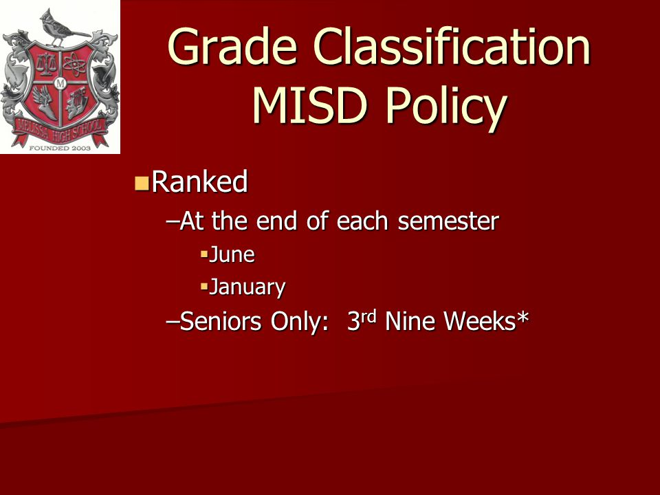 Grade Classification MISD Policy Ranked Ranked –At the end of each semester June June January January –Seniors Only: 3 rd Nine Weeks*