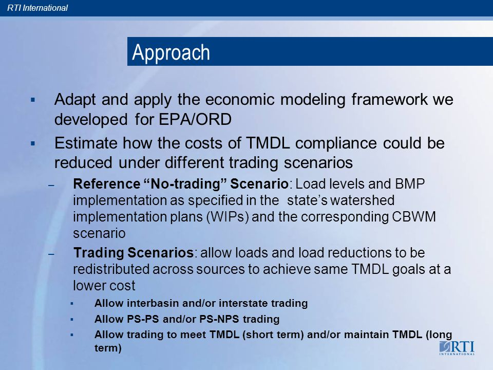 RTI International Approach Adapt and apply the economic modeling framework we developed for EPA/ORD Estimate how the costs of TMDL compliance could be reduced under different trading scenarios – Reference No-trading Scenario: Load levels and BMP implementation as specified in the states watershed implementation plans (WIPs) and the corresponding CBWM scenario – Trading Scenarios: allow loads and load reductions to be redistributed across sources to achieve same TMDL goals at a lower cost Allow interbasin and/or interstate trading Allow PS-PS and/or PS-NPS trading Allow trading to meet TMDL (short term) and/or maintain TMDL (long term)