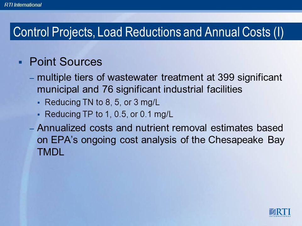 RTI International Control Projects, Load Reductions and Annual Costs (I) Point Sources – multiple tiers of wastewater treatment at 399 significant municipal and 76 significant industrial facilities Reducing TN to 8, 5, or 3 mg/L Reducing TP to 1, 0.5, or 0.1 mg/L – Annualized costs and nutrient removal estimates based on EPAs ongoing cost analysis of the Chesapeake Bay TMDL