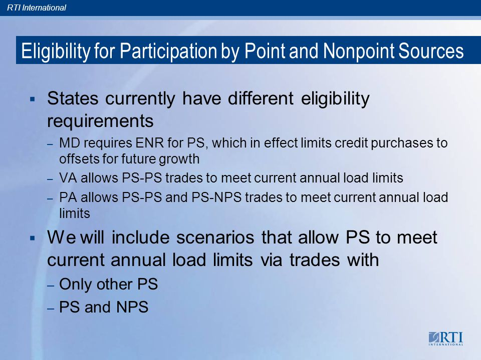 RTI International Eligibility for Participation by Point and Nonpoint Sources States currently have different eligibility requirements – MD requires ENR for PS, which in effect limits credit purchases to offsets for future growth – VA allows PS-PS trades to meet current annual load limits – PA allows PS-PS and PS-NPS trades to meet current annual load limits We will include scenarios that allow PS to meet current annual load limits via trades with – Only other PS – PS and NPS