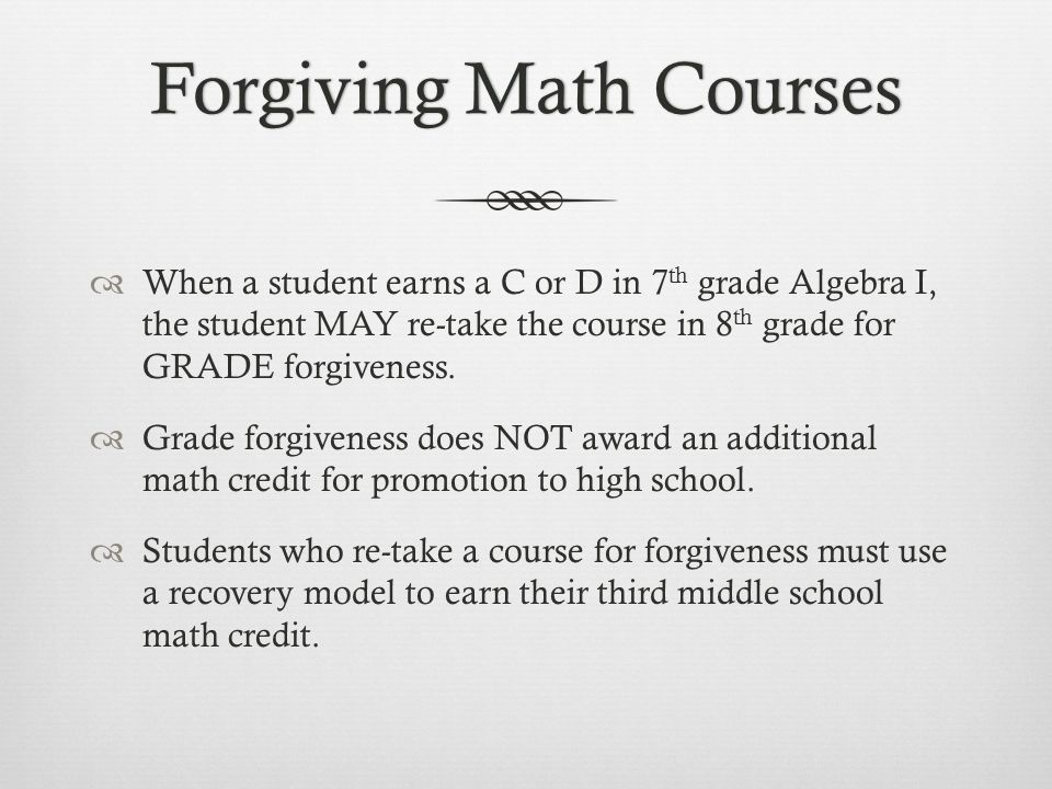 Forgiving Math CoursesForgiving Math Courses When a student earns a C or D in 7 th grade Algebra I, the student MAY re-take the course in 8 th grade for GRADE forgiveness.