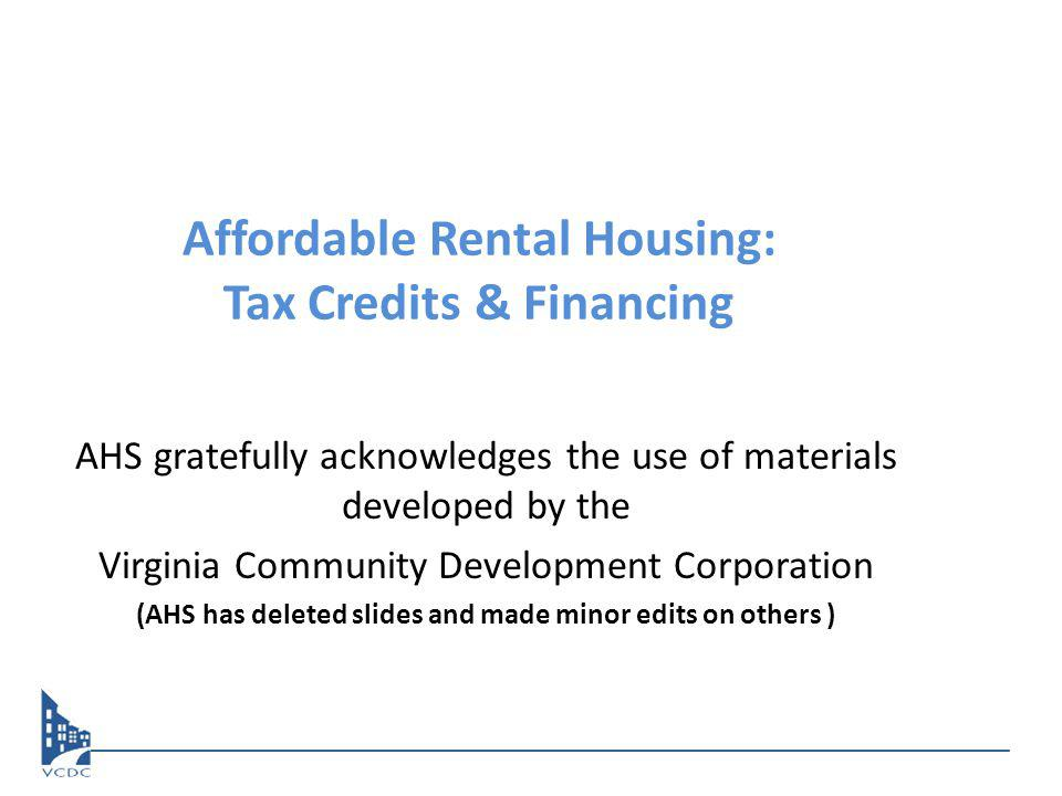Affordable Rental Housing: Tax Credits & Financing AHS gratefully acknowledges the use of materials developed by the Virginia Community Development Corporation (AHS has deleted slides and made minor edits on others )