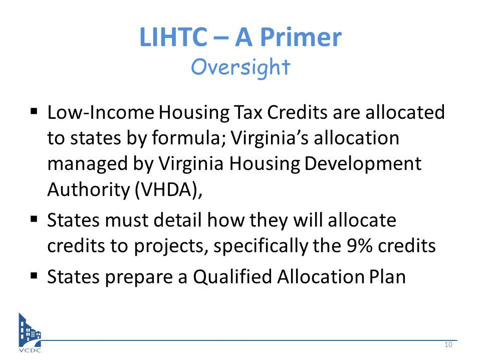LIHTC – A Primer Oversight Low-Income Housing Tax Credits are allocated to states by formula; Virginias allocation managed by Virginia Housing Development Authority (VHDA), States must detail how they will allocate credits to projects, specifically the 9% credits States prepare a Qualified Allocation Plan 10