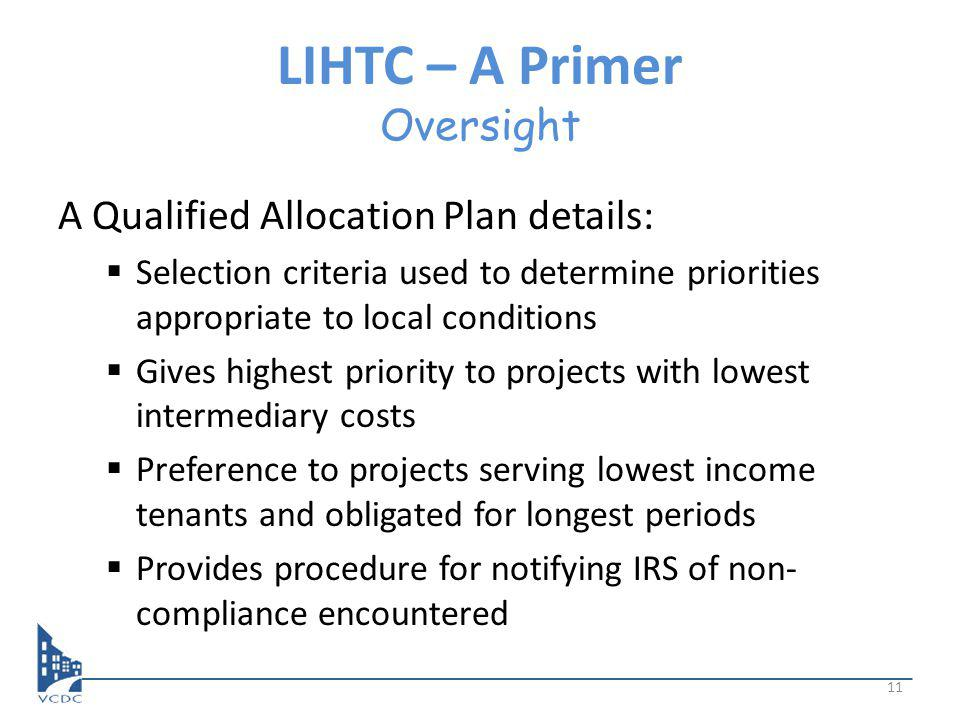 LIHTC – A Primer Oversight A Qualified Allocation Plan details: Selection criteria used to determine priorities appropriate to local conditions Gives highest priority to projects with lowest intermediary costs Preference to projects serving lowest income tenants and obligated for longest periods Provides procedure for notifying IRS of non- compliance encountered 11