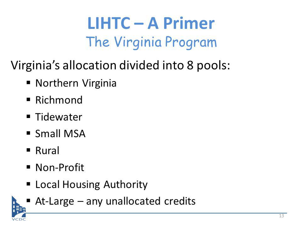 LIHTC – A Primer The Virginia Program Virginias allocation divided into 8 pools: Northern Virginia Richmond Tidewater Small MSA Rural Non-Profit Local Housing Authority At-Large – any unallocated credits 13