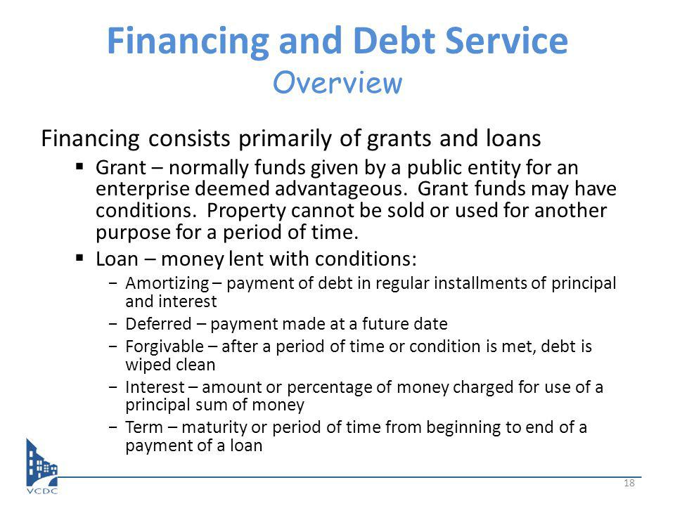 Financing and Debt Service Overview Financing consists primarily of grants and loans Grant – normally funds given by a public entity for an enterprise deemed advantageous.