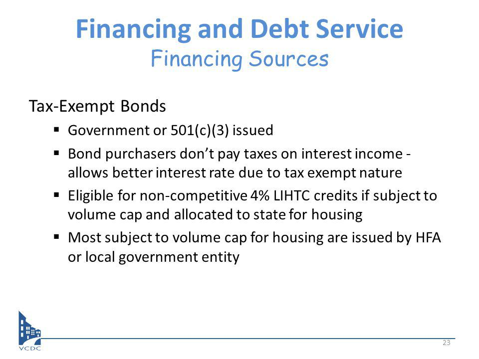 Financing and Debt Service Financing Sources Tax-Exempt Bonds Government or 501(c)(3) issued Bond purchasers dont pay taxes on interest income - allows better interest rate due to tax exempt nature Eligible for non-competitive 4% LIHTC credits if subject to volume cap and allocated to state for housing Most subject to volume cap for housing are issued by HFA or local government entity 23