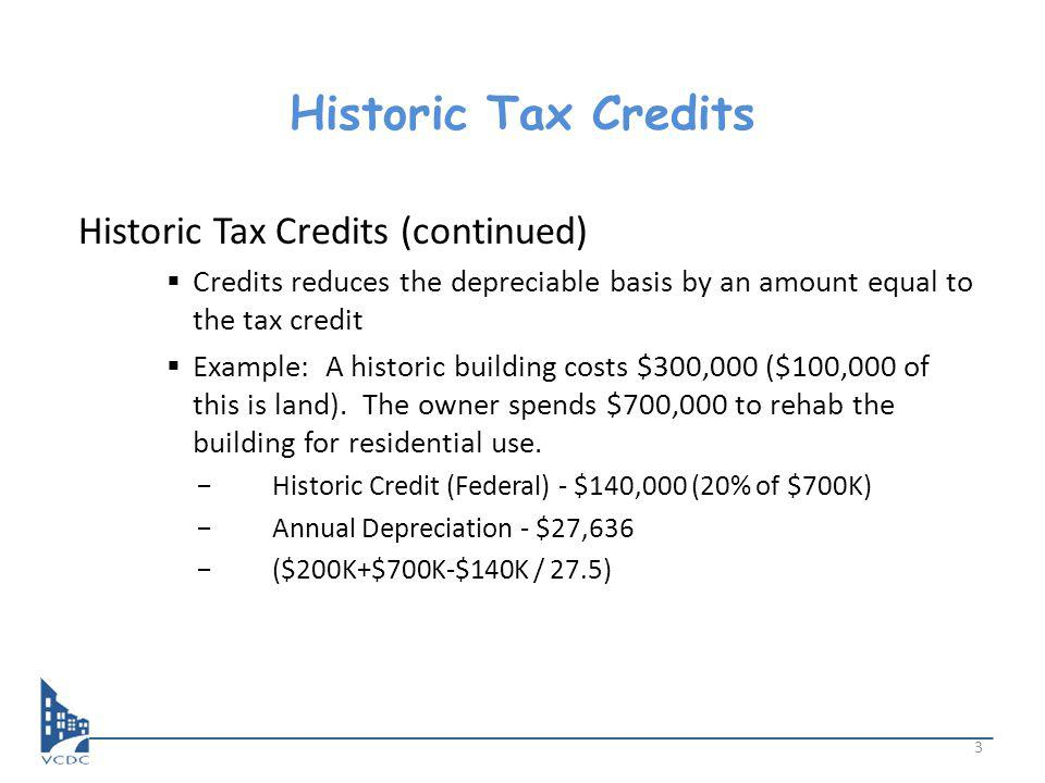 Historic Tax Credits Historic Tax Credits (continued) Credits reduces the depreciable basis by an amount equal to the tax credit Example: A historic building costs $300,000 ($100,000 of this is land).