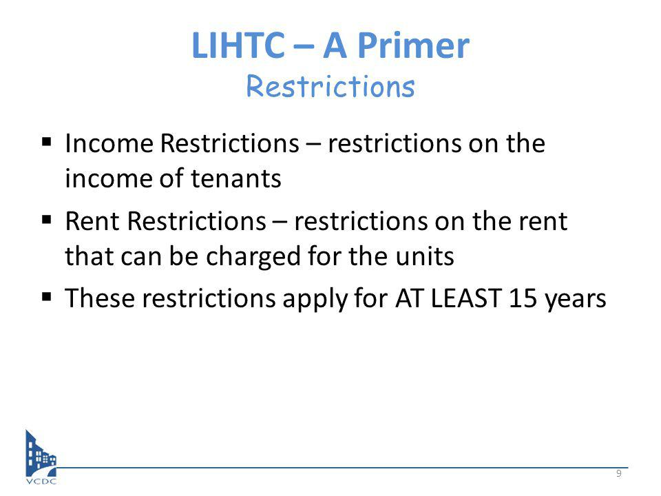 LIHTC – A Primer Restrictions Income Restrictions – restrictions on the income of tenants Rent Restrictions – restrictions on the rent that can be charged for the units These restrictions apply for AT LEAST 15 years 9