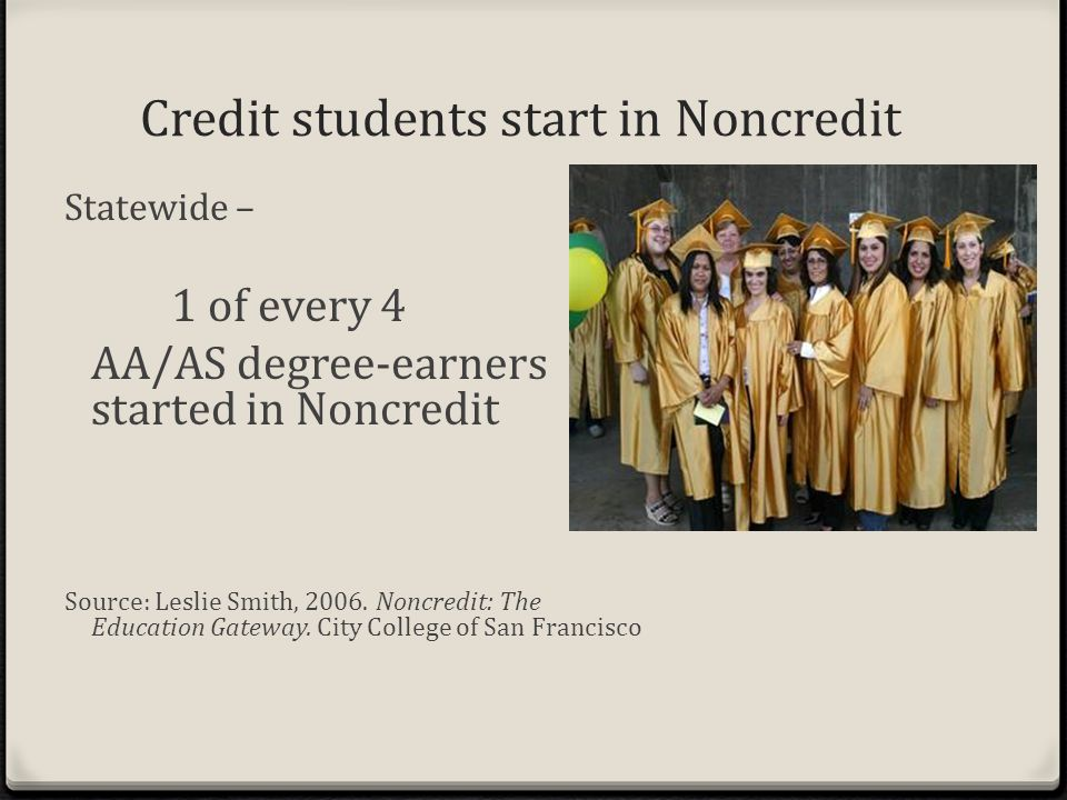 Credit students start in Noncredit Statewide – 1 of every 4 AA/AS degree-earners started in Noncredit Source: Leslie Smith, 2006.