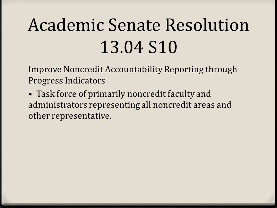 Academic Senate Resolution 13.04 S10 Improve Noncredit Accountability Reporting through Progress Indicators Task force of primarily noncredit faculty and administrators representing all noncredit areas and other representative.