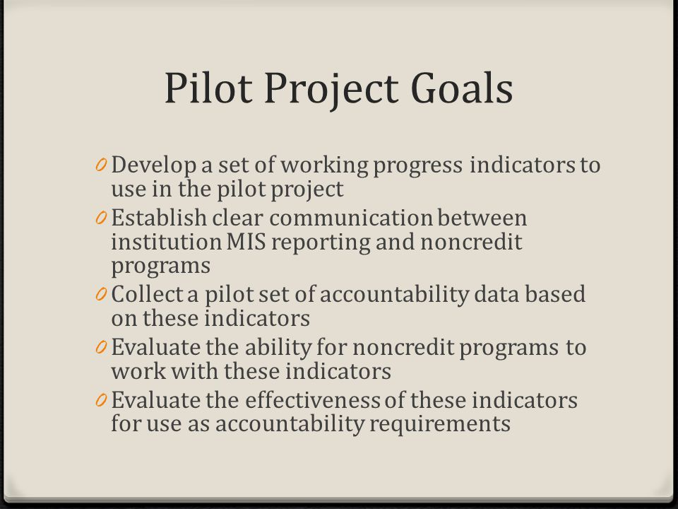 Pilot Project Goals 0 Develop a set of working progress indicators to use in the pilot project 0 Establish clear communication between institution MIS reporting and noncredit programs 0 Collect a pilot set of accountability data based on these indicators 0 Evaluate the ability for noncredit programs to work with these indicators 0 Evaluate the effectiveness of these indicators for use as accountability requirements