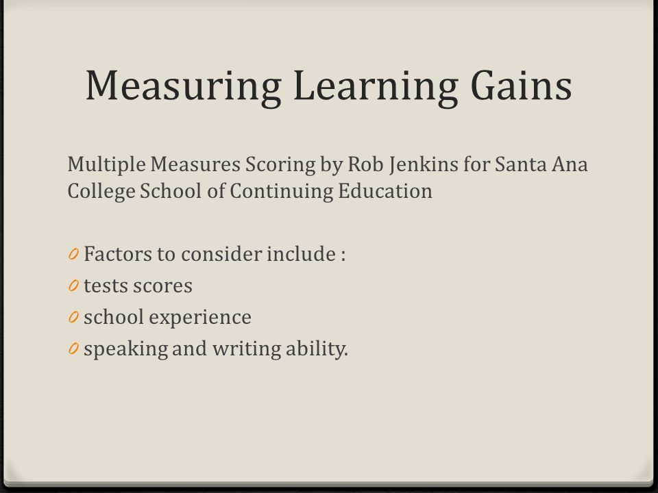 Measuring Learning Gains Multiple Measures Scoring by Rob Jenkins for Santa Ana College School of Continuing Education 0 Factors to consider include : 0 tests scores 0 school experience 0 speaking and writing ability.