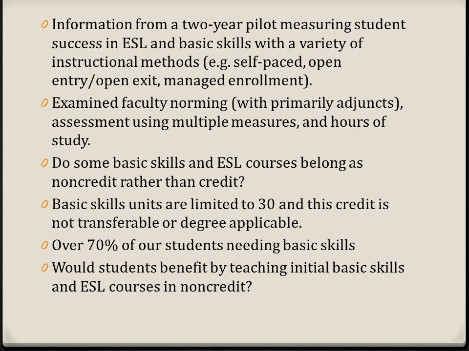 0 Information from a two-year pilot measuring student success in ESL and basic skills with a variety of instructional methods (e.g.