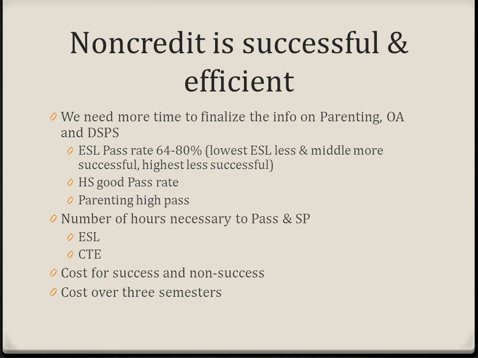 Noncredit is successful & efficient 0 We need more time to finalize the info on Parenting, OA and DSPS 0 ESL Pass rate 64-80% (lowest ESL less & middle more successful, highest less successful) 0 HS good Pass rate 0 Parenting high pass 0 Number of hours necessary to Pass & SP 0 ESL 0 CTE 0 Cost for success and non-success 0 Cost over three semesters