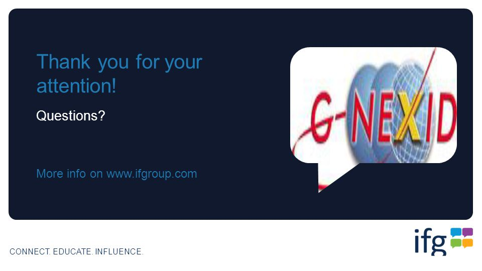 CONNECT. EDUCATE. INFLUENCE. Thank you for your attention! Questions More info on www.ifgroup.com