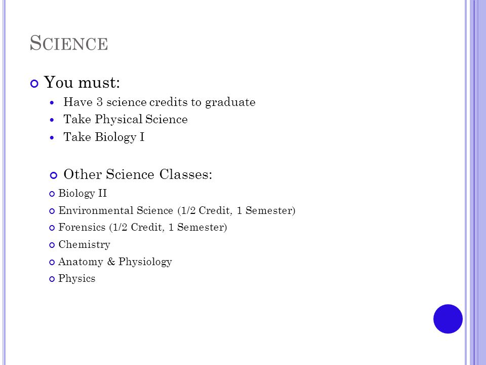 S CIENCE You must: Have 3 science credits to graduate Take Physical Science Take Biology I Other Science Classes: Biology II Environmental Science (1/2 Credit, 1 Semester) Forensics (1/2 Credit, 1 Semester) Chemistry Anatomy & Physiology Physics