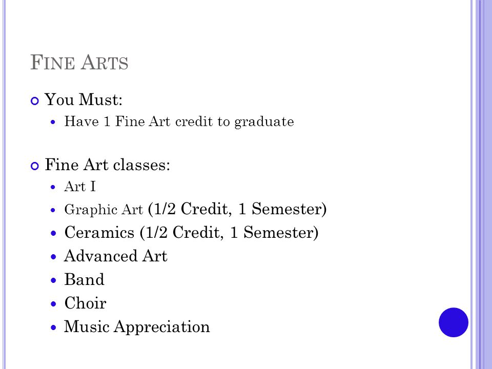 F INE A RTS You Must: Have 1 Fine Art credit to graduate Fine Art classes: Art I Graphic Art (1/2 Credit, 1 Semester) Ceramics (1/2 Credit, 1 Semester) Advanced Art Band Choir Music Appreciation