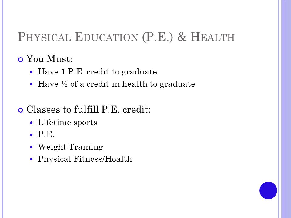 P HYSICAL E DUCATION (P.E.) & H EALTH You Must: Have 1 P.E.